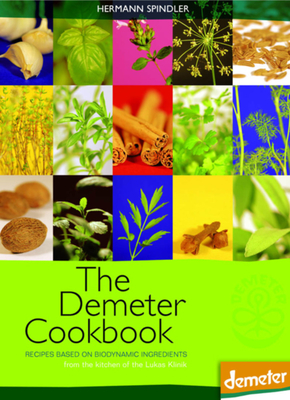 The Demeter Cookbook: Recipes Based on Biodynamic Ingredients from the Kitchen of the Lukas Klinik - Spindler, Hermann (Translated by)