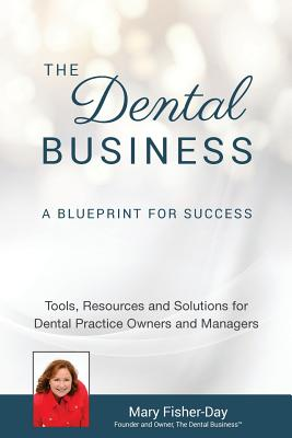 The Dental Business: A Blueprint for Success: Tools, Resources and Solutions for Dental Practice Owners and Managers - Fisher-Day, Mary