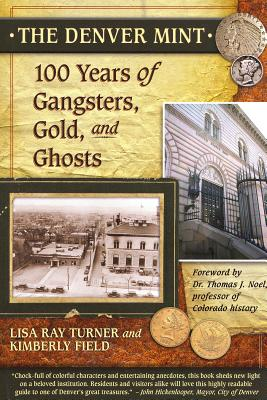 The Denver Mint: 100 Years of Gangsters, Gold, and Ghosts - Turner, Lisa Ray, and Field, Kimberly