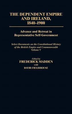 The Dependent Empire and Ireland, 1840-1900: Volume 5: Advance and Retreat in Representative Self-Government Select Documents on the Constitutional History of the British Empire and Commonwealth - Fieldhouse, David, and Madden, Frederick