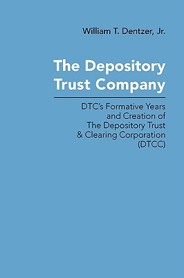 The Depository Trust Company: Dtc's Formative Years and Creation of the Depository Trust & Clearing Corporation (Dtcc) - Dentzer, William T, Jr.
