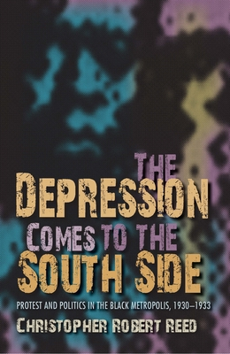 The Depression Comes to the South Side: Protest and Politics in the Black Metropolis, 1930-1933 - Reed, Christopher Robert
