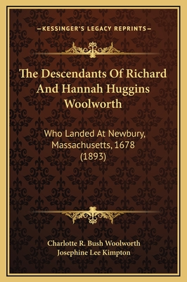 The descendants of Richard and Hannah Huggins Woolworth, who landed at Newbury, Mass., 1678, removed to Suffield, Conn., in 1685 - Woolworth, Charlotte R. Bush
