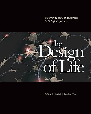 The Design of Life: Discovering Signs of Intelligence in Biological Systems - Dembski, William A, Professor, and Wells, Jonathan, Professor, Ph.D.