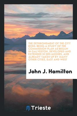 The Dethronement of the City Boss: Being a Study of the Commission Plan as Begun in Galveston, Developed and Extended in Des Moines, and Already Taken Up by Many Other Cities, East and West - Hamilton, John J