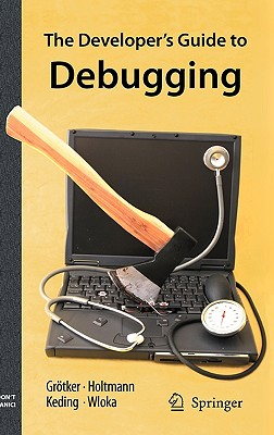 The Developer's Guide to Debugging - Grotker, Thorsten, and Holtmann, Ulrich, and Keding, Holger