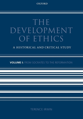 The Development of Ethics: Volume 1: From Socrates to the Reformation - Irwin, Terence H.
