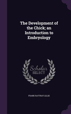 The Development of the Chick; An Introduction to Embryology - Lillie, Frank Rattray
