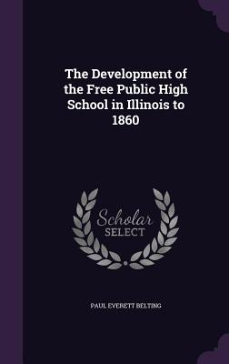 The Development of the Free Public High School in Illinois to 1860 - Belting, Paul Everett