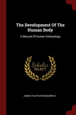 The Development of the Human Body: A Manual of Human Embryology - McMurrich, James Playfair