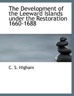 The Development of the Leeward Islands Under the Restoration 1660-1688 - Higham, C S