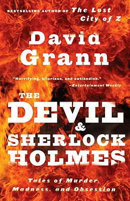 The Devil and Sherlock Holmes: Tales of Murder, Madness, and Obsession - Grann, David