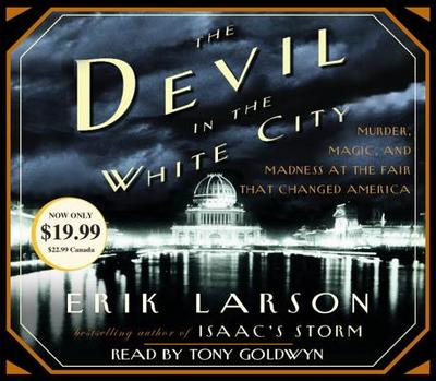 The Devil in the White City: Murder, Magic, and Madness at the Fair That Changed America - Larson, Erik, and Goldwyn, Tony (Read by)