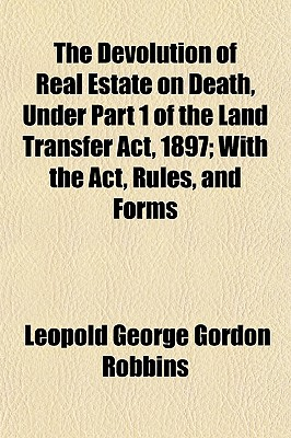 The Devolution of Real Estate on Death, Under Part 1 of the Land Transfer ACT, 1897; With the ACT, Rules, and Forms - Robbins, Leopold George Gordon