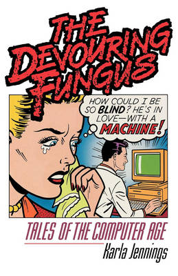 The Devouring Fungus: Tales of the Computer Age - Jennings, Karla