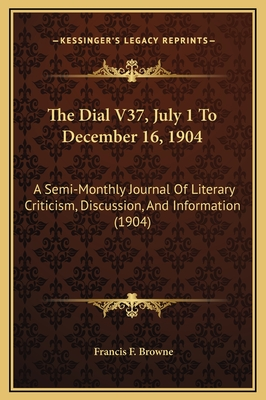 The Dial V37, July 1 to December 16, 1904: A Semi-Monthly Journal of Literary Criticism, Discussion, and Information (1904) - Browne, Francis F (Editor)