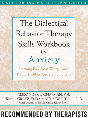 The Dialectical Behavior Therapy Skills Workbook for Anxiety: Breaking Free from Worry, Panic, PTSD, and Other Anxiety Symptoms - Chapman, Alexander L, PhD, and Gratz, Kim L, PhD, and Tull, Matthew T, PhD
