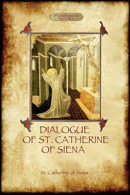 The Dialogue of St Catherine of Siena - With an Account of Her Death by Ser Barduccio Di Piero Canigiani - Of Siena, St Catherine