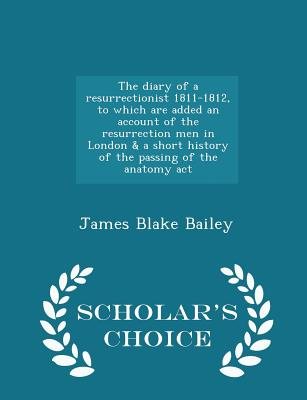 The Diary of a Resurrectionist 1811-1812, to Which Are Added an Account of the Resurrection Men in London & a Short History of the Passing of the Anatomy ACT - Scholar's Choice Edition - Bailey, James Blake