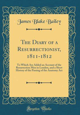 The Diary of a Resurrectionist, 1811-1812: To Which Are Added an Account of the Resurrection Men in London, and a Short History of the Passing of the Anatomy ACT (Classic Reprint) - Bailey, James Blake