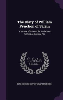 The Diary of William Pynchon of Salem: A Picture of Salem Life, Social and Political, a Century Ago - Oliver, Fitch Edward, and Pynchon, William