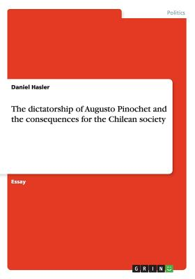 The Dictatorship of Augusto Pinochet and the Consequences for the Chilean Society - Hasler, Daniel