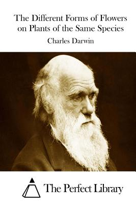 The Different Forms of Flowers on Plants of the Same Species - Darwin, Charles, Professor, and The Perfect Library (Editor)