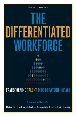 The Differentiated Workforce: Translating Talent Into Strategic Impact - Becker, Brian E, and Huselid, Mark A, and Beatty, Richard W