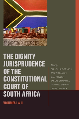 The Dignity Jurisprudence of the Constitutional Court of South Africa: Cases and Materials, Volumes I & II - Cornell, Drucilla, and Woolman, Stu, and Fuller, Sam