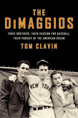 The Dimaggios: Three Brothers, Their Passion for Baseball, Their Pursuit of the American Dream - Clavin, Tom