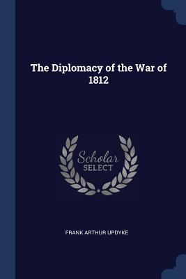 The Diplomacy of the War of 1812 - Updyke, Frank Arthur