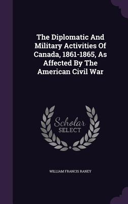 The Diplomatic and Military Activities of Canada, 1861-1865, as Affected by the American Civil War - Raney, William Francis