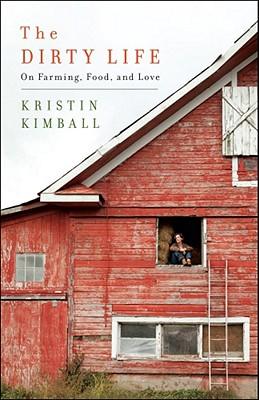 The Dirty Life: On Farming, Food, and Love - Kimball, Kristin