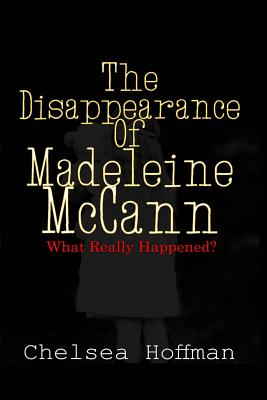 The Disappearance of Madeleine McCann: What Really Happened? - Hoffman, Chelsea