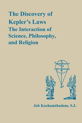 The Discovery of Kepler's Laws: The Interaction of Science, Philosophy, and Religion - Kozhamthadam, Job