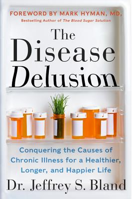 The Disease Delusion: Conquering the Causes of Chronic Illness for a Healthier, Longer, and Happier Life - Bland, Jeffrey S, Dr., and Hyman, Mark, Dr., MD (Foreword by)