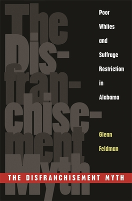 The Disfranchisement Myth: Poor Whites and Suffrage Restriction in Alabama - Feldman, Glenn