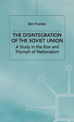 The Disintegration of the Soviet Union: A Study in the Rise and Triumph of Nationalism - Fowkes, Ben