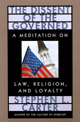 The Dissent of the Governed: A Meditation on Law, Religion, and Loyalty - Carter, Stephen L