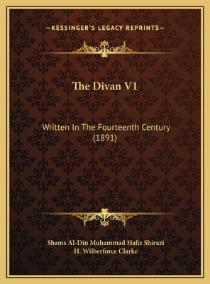 The Divan V1: Written in the Fourteenth Century (1891) - Shirazi, Shams Al, and Clarke, H Wilberforce (Translated by)
