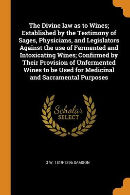 The Divine Law as to Wines; Established by the Testimony of Sages, Physicians, and Legislators Against the Use of Fermented and Intoxicating Wines; Confirmed by Their Provision of Unfermented Wines to Be Used for Medicinal and Sacramental Purposes - Samson, G W 1819-1896