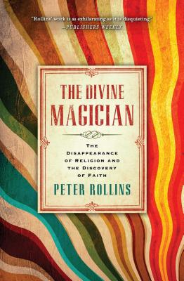 The Divine Magician: The Disappearance of Religion and the Discovery of Faith - Rollins, Peter