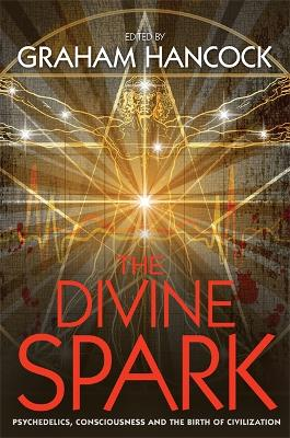 The Divine Spark: Psychedelics, Consciousness and the Birth of Civilization - Hancock, Graham (Editor)
