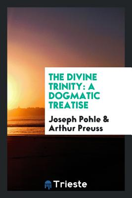 The Divine Trinity: A Dogmatic Treatise - Pohle, Joseph, and Preuss, Arthur