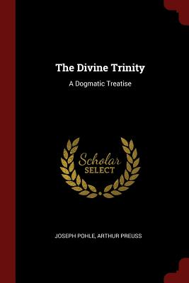 The Divine Trinity: A Dogmatic Treatise - Pohle, Joseph