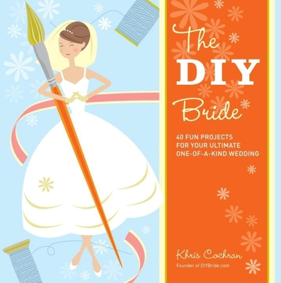 The DIY Bride: 40 Fun Projects for Your Ultimate One-Of-A-Kind Wedding - Cochran, Khris