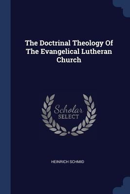 The Doctrinal Theology of the Evangelical Lutheran Church - Schmid, Heinrich