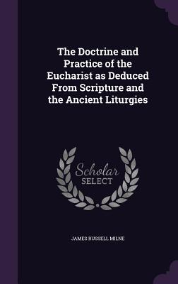 The Doctrine and Practice of the Eucharist as Deduced from Scripture and the Ancient Liturgies - Milne, James Russell