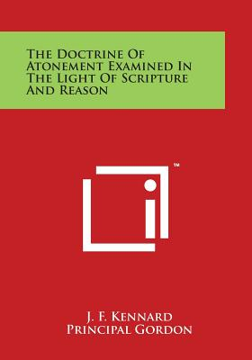The Doctrine of Atonement Examined in the Light of Scripture and Reason - Kennard, J F, and Gordon, Principal (Introduction by)