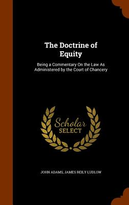 The Doctrine of Equity: Being a Commentary on the Law as Administered by the Court of Chancery - Adams, John, and Ludlow, James Reily